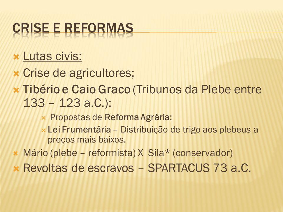  Lutas civis:  Crise de agricultores;  Tibério e Caio Graco (Tribunos da Plebe entre 133 – 123 a.C.):  Propostas de Reforma Agrária;  Lei Frumentária – Distribuição de trigo aos plebeus a preços mais baixos.