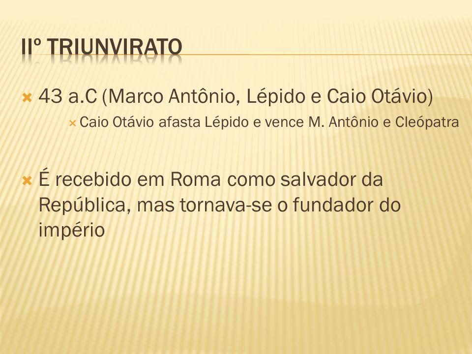  43 a.C (Marco Antônio, Lépido e Caio Otávio)  Caio Otávio afasta Lépido e vence M. Antônio e Cleópatra  É recebido em Roma como salvador da Repúbl