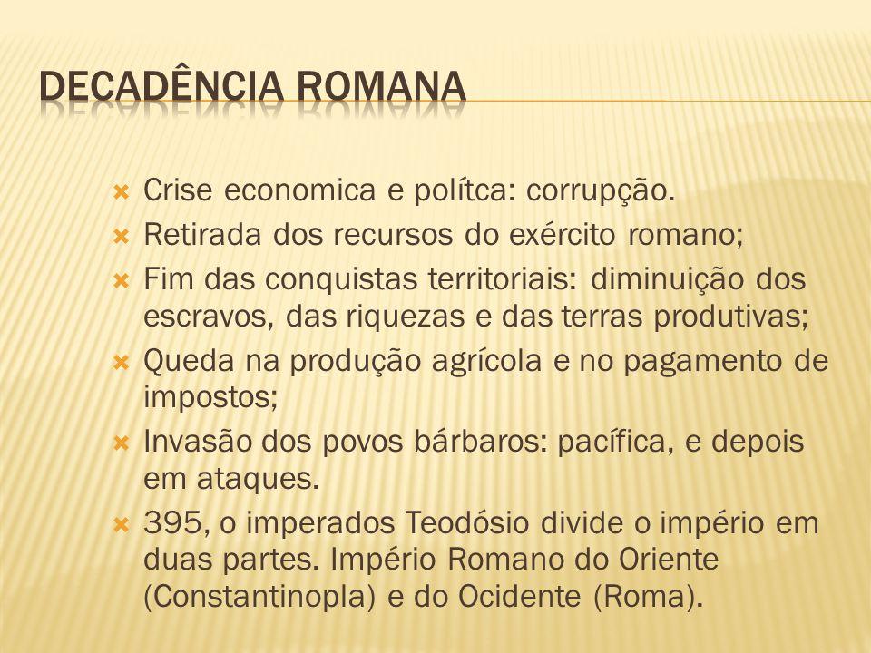  Crise economica e polítca: corrupção.  Retirada dos recursos do exército romano;  Fim das conquistas territoriais: diminuição dos escravos, das ri