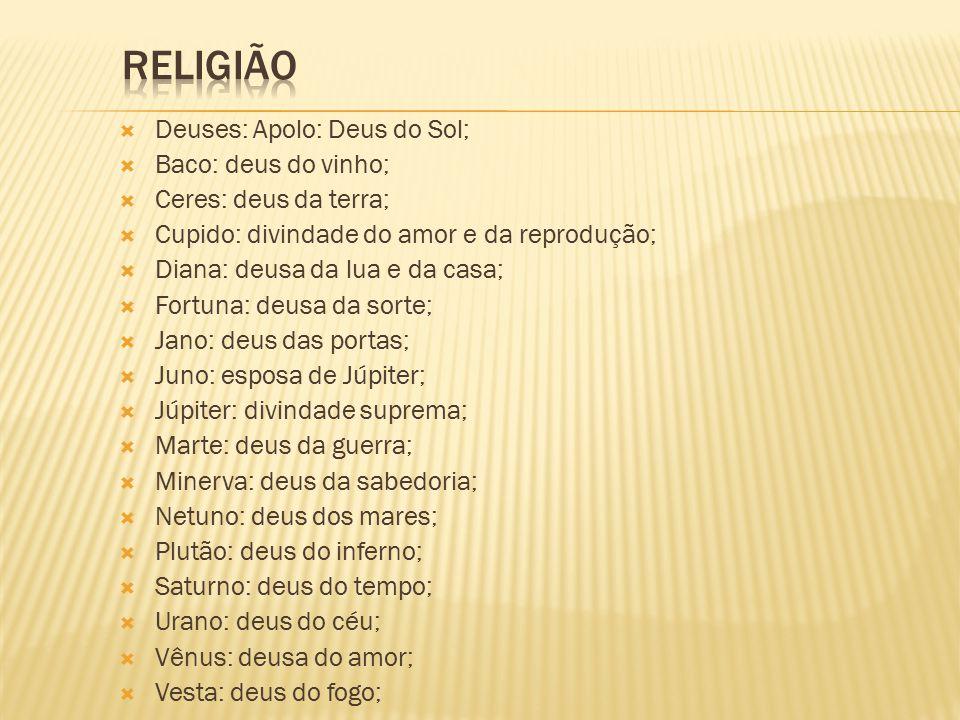  Deuses: Apolo: Deus do Sol;  Baco: deus do vinho;  Ceres: deus da terra;  Cupido: divindade do amor e da reprodução;  Diana: deusa da lua e da casa;  Fortuna: deusa da sorte;  Jano: deus das portas;  Juno: esposa de Júpiter;  Júpiter: divindade suprema;  Marte: deus da guerra;  Minerva: deus da sabedoria;  Netuno: deus dos mares;  Plutão: deus do inferno;  Saturno: deus do tempo;  Urano: deus do céu;  Vênus: deusa do amor;  Vesta: deus do fogo;
