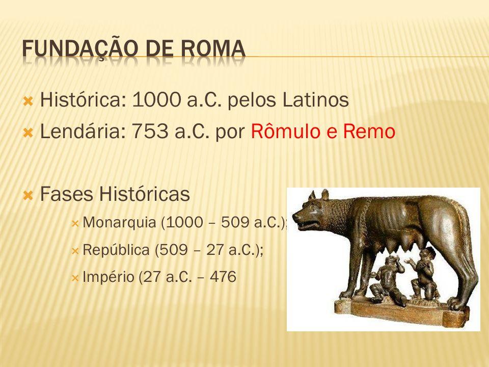  Histórica: 1000 a.C. pelos Latinos  Lendária: 753 a.C. por Rômulo e Remo  Fases Históricas  Monarquia (1000 – 509 a.C.);  República (509 – 27 a.
