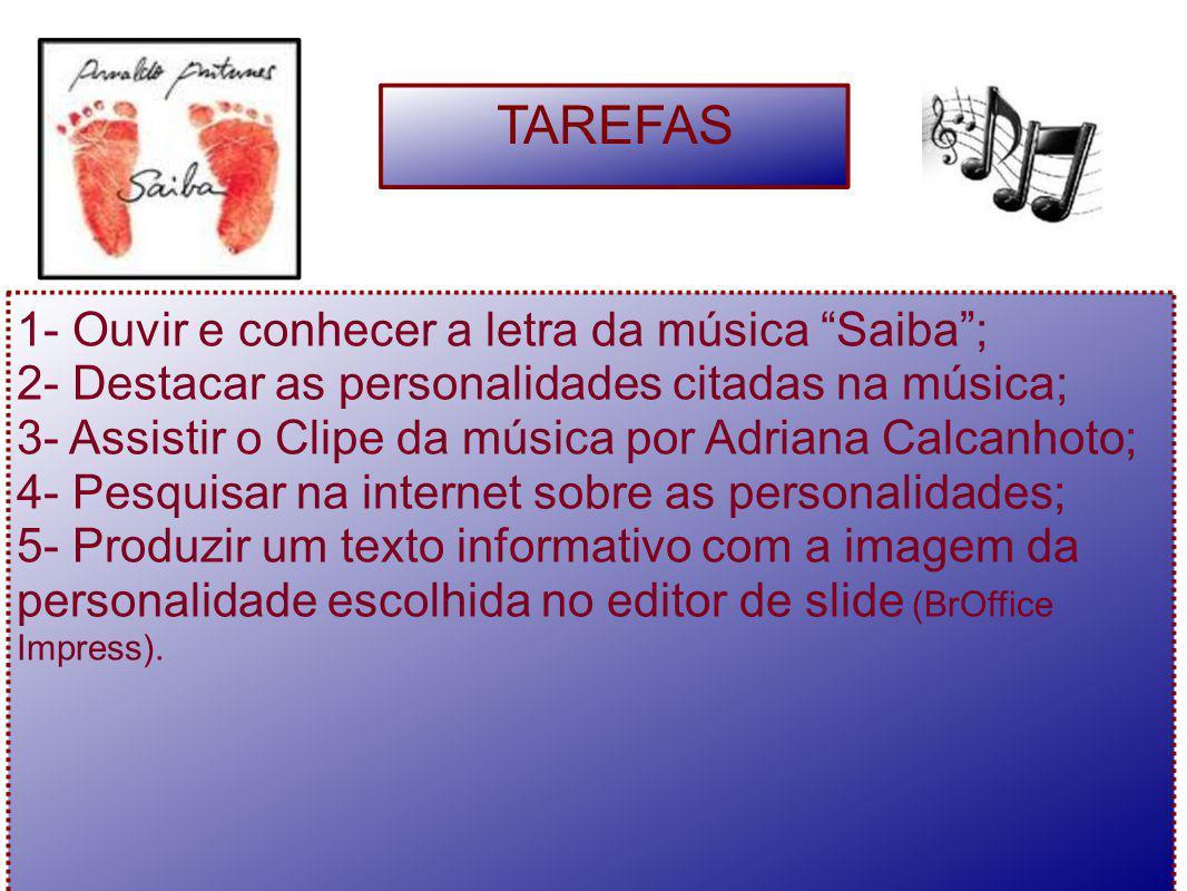"""1- Ouvir e conhecer a letra da música """"Saiba""""; 2- Destacar as personalidades citadas na música; 3- Assistir o Clipe da música por Adriana Calcanhoto;"""