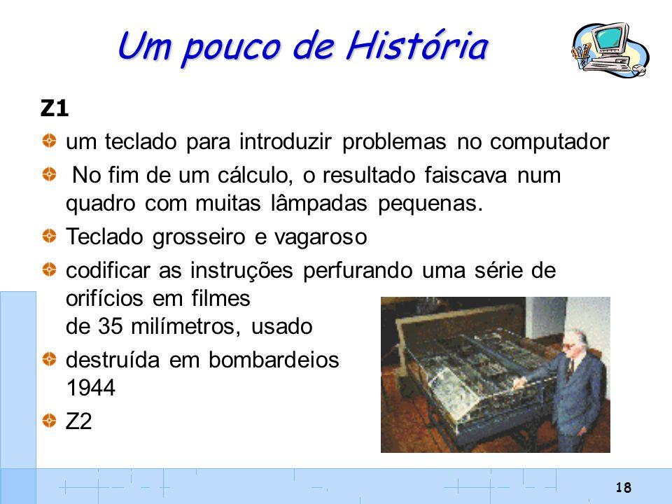 18 Um pouco de História Z1 um teclado para introduzir problemas no computador No fim de um cálculo, o resultado faiscava num quadro com muitas lâmpada