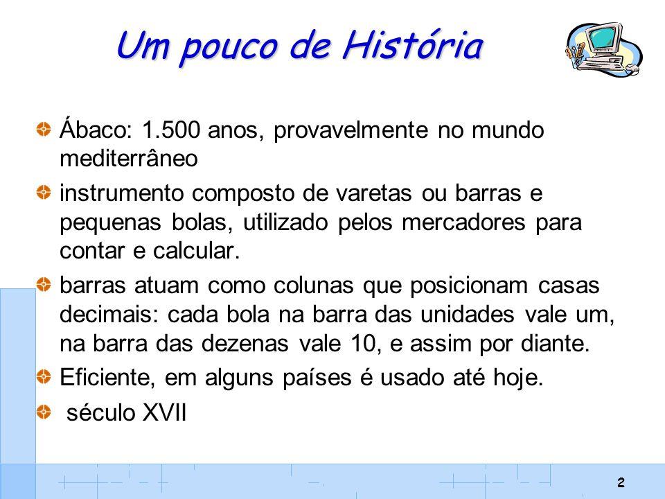 2 Um pouco de História Ábaco: 1.500 anos, provavelmente no mundo mediterrâneo instrumento composto de varetas ou barras e pequenas bolas, utilizado pe