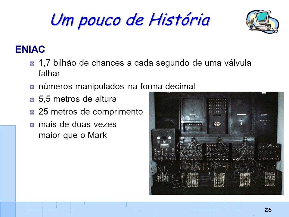 26 Um pouco de História ENIAC 1,7 bilhão de chances a cada segundo de uma válvula falhar números manipulados na forma decimal 5,5 metros de altura 25