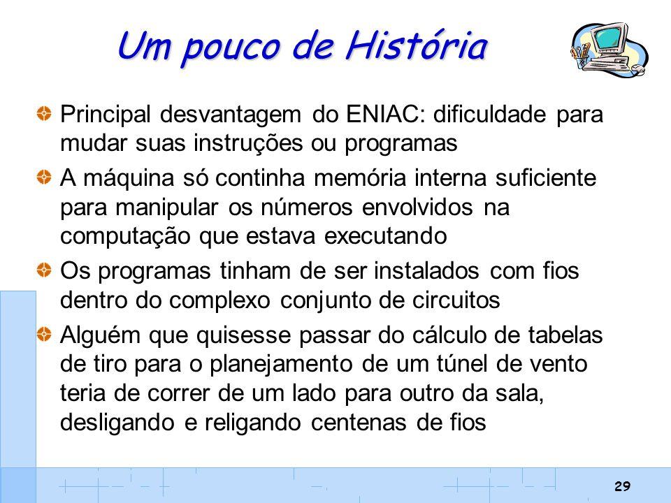 29 Um pouco de História Principal desvantagem do ENIAC: dificuldade para mudar suas instruções ou programas A máquina só continha memória interna sufi