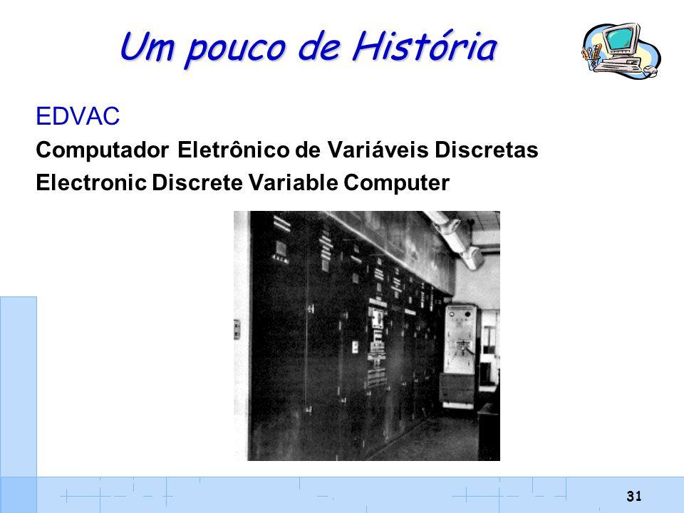 31 Um pouco de História EDVAC Computador Eletrônico de Variáveis Discretas Electronic Discrete Variable Computer