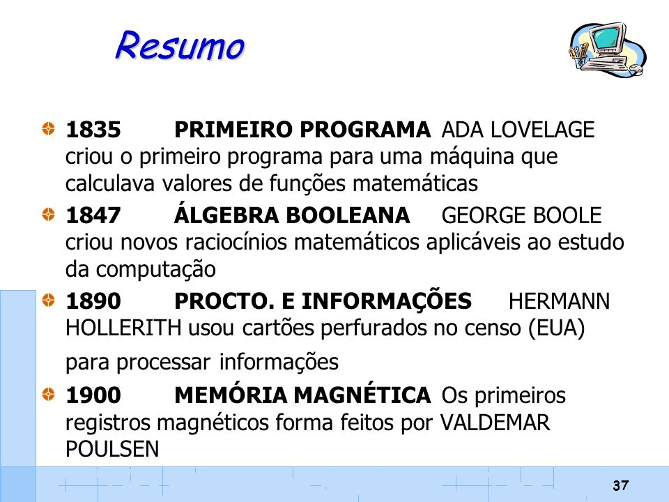 37 Resumo 1835PRIMEIRO PROGRAMAADA LOVELAGE criou o primeiro programa para uma máquina que calculava valores de funções matemáticas 1847ÁLGEBRA BOOLEA