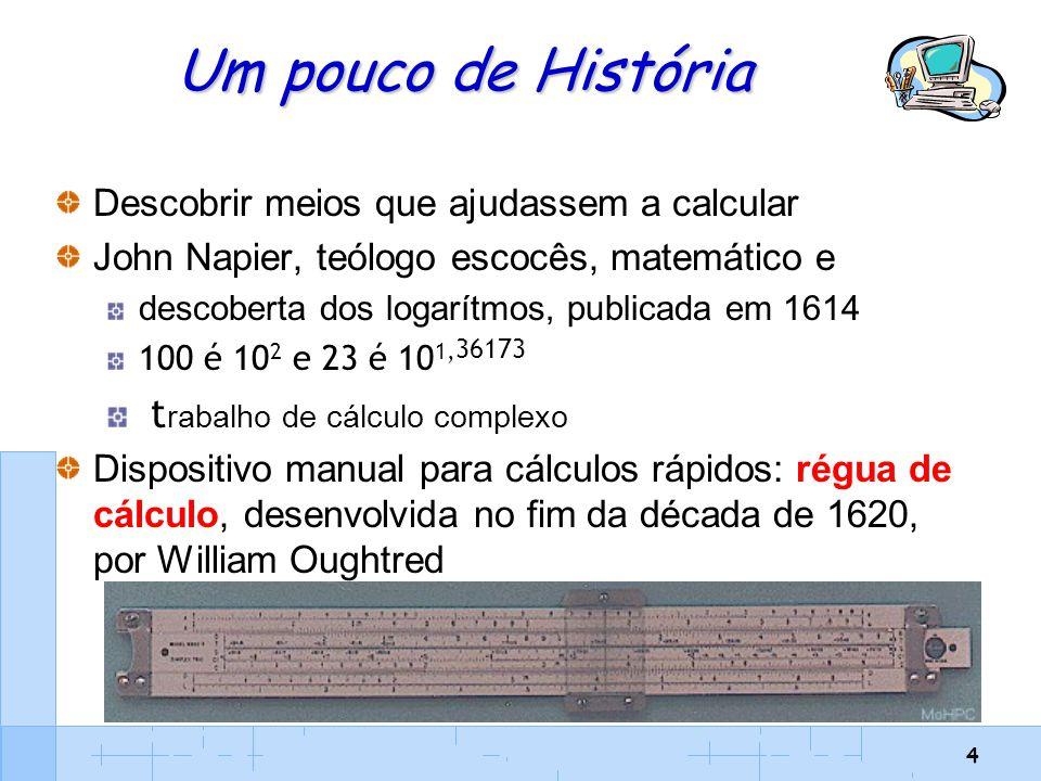 5 Um pouco de História Blaise Pascal - matemático, físico, escritor e filósofo Máquina de Pascal (Pascaline) 1642 (Aparelho mecânico) caixa com rodas e engrenagens (mais de cinqüenta versões ao longo de uma década) operador introduzia os algarismos a serem somados discando-os numa série de rodas dentadas, com algarismos de zero a nove impressos (mostrador) cada roda representava uma determinada coluna decimal - unidades, dezenas, centenas, e assim por diante Uma roda, ao completar um giro, avançava em um dígito a roda à sua esquerda, de ordem decimal mais alta outras operações: adições repetitivas