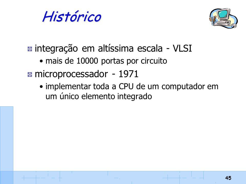 45 Histórico integração em altíssima escala - VLSI mais de 10000 portas por circuito microprocessador - 1971 implementar toda a CPU de um computador e