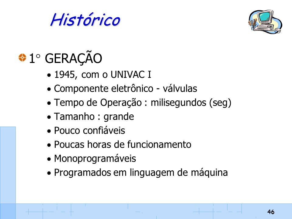 46 Histórico 1  GERAÇÃO  1945, com o UNIVAC I  Componente eletrônico - válvulas  Tempo de Operação : milisegundos (seg)  Tamanho : grande  Pouco