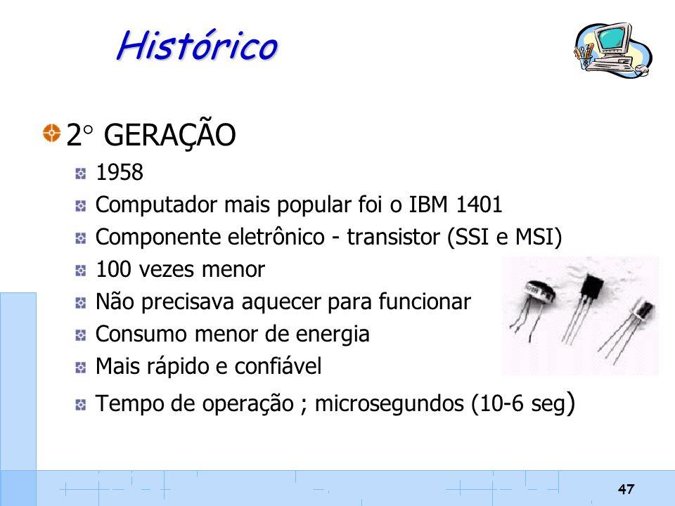 47 Histórico 2  GERAÇÃO 1958 Computador mais popular foi o IBM 1401 Componente eletrônico - transistor (SSI e MSI) 100 vezes menor Não precisava aque