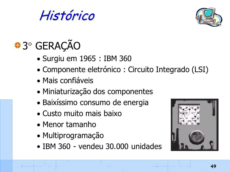 49 Histórico 3  GERAÇÃO  Surgiu em 1965 : IBM 360  Componente eletrónico : Circuito Integrado (LSI)  Mais confiáveis  Miniaturização dos componen