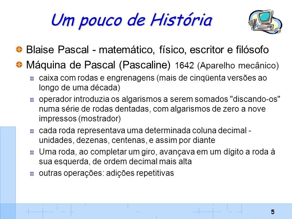 5 Um pouco de História Blaise Pascal - matemático, físico, escritor e filósofo Máquina de Pascal (Pascaline) 1642 (Aparelho mecânico) caixa com rodas