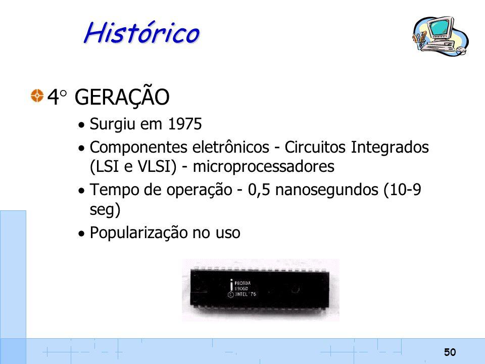 50 Histórico 4  GERAÇÃO  Surgiu em 1975  Componentes eletrônicos - Circuitos Integrados (LSI e VLSI) - microprocessadores  Tempo de operação - 0,5