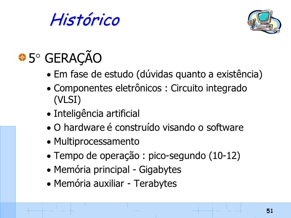 51 Histórico 5  GERAÇÃO  Em fase de estudo (dúvidas quanto a existência)  Componentes eletrônicos : Circuito integrado (VLSI)  Inteligência artifi