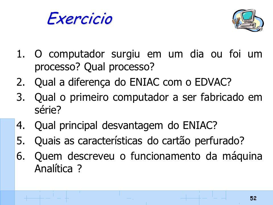 52 Exercicio 1.O computador surgiu em um dia ou foi um processo? Qual processo? 2.Qual a diferença do ENIAC com o EDVAC? 3.Qual o primeiro computador