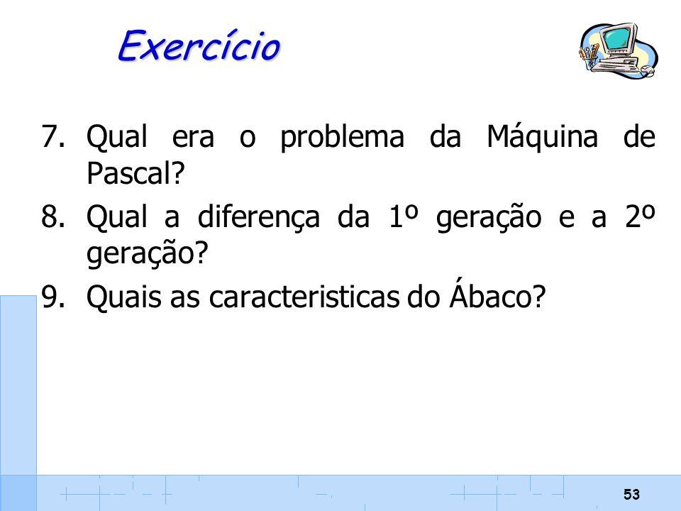 53 Exercício 7.Qual era o problema da Máquina de Pascal? 8.Qual a diferença da 1º geração e a 2º geração? 9.Quais as caracteristicas do Ábaco?