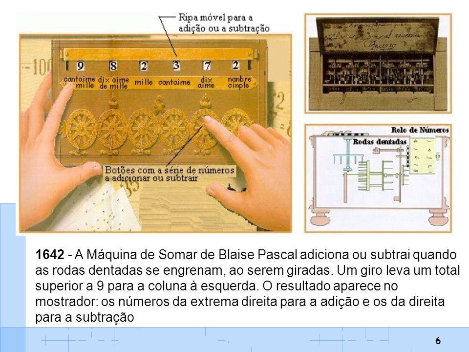 6 1642 - A Máquina de Somar de Blaise Pascal adiciona ou subtrai quando as rodas dentadas se engrenam, ao serem giradas. Um giro leva um total superio