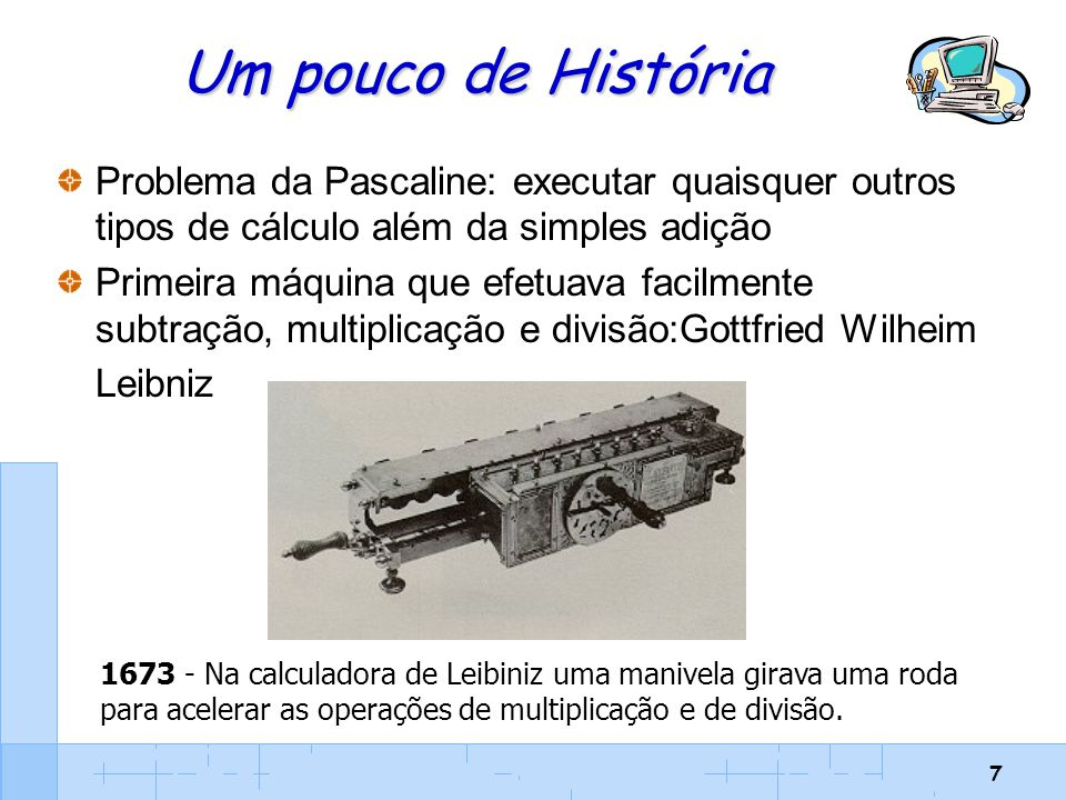 7 Um pouco de História Problema da Pascaline: executar quaisquer outros tipos de cálculo além da simples adição Primeira máquina que efetuava facilmen