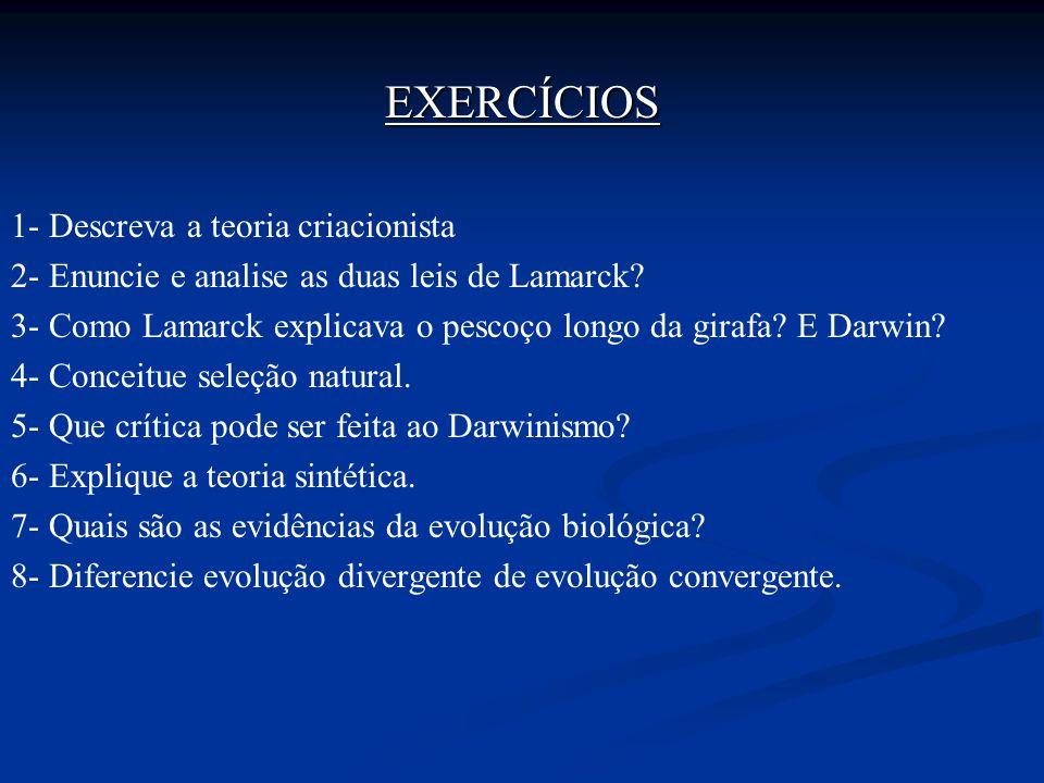 EXERCÍCIOS 1- Descreva a teoria criacionista 2- Enuncie e analise as duas leis de Lamarck? 3- Como Lamarck explicava o pescoço longo da girafa? E Darw