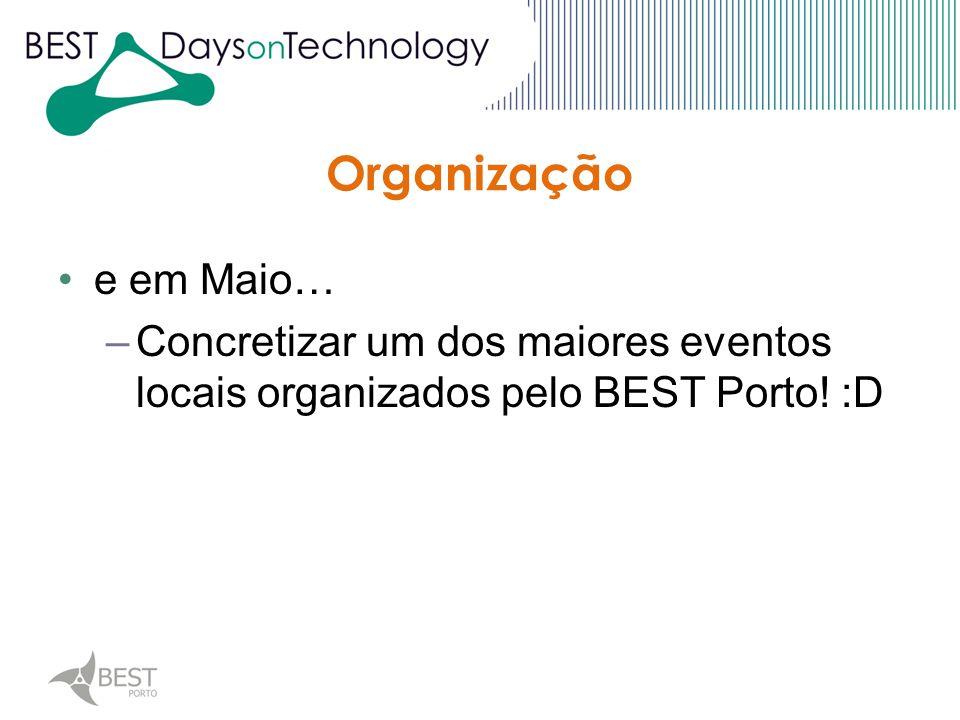 Organização e em Maio… –Concretizar um dos maiores eventos locais organizados pelo BEST Porto! :D