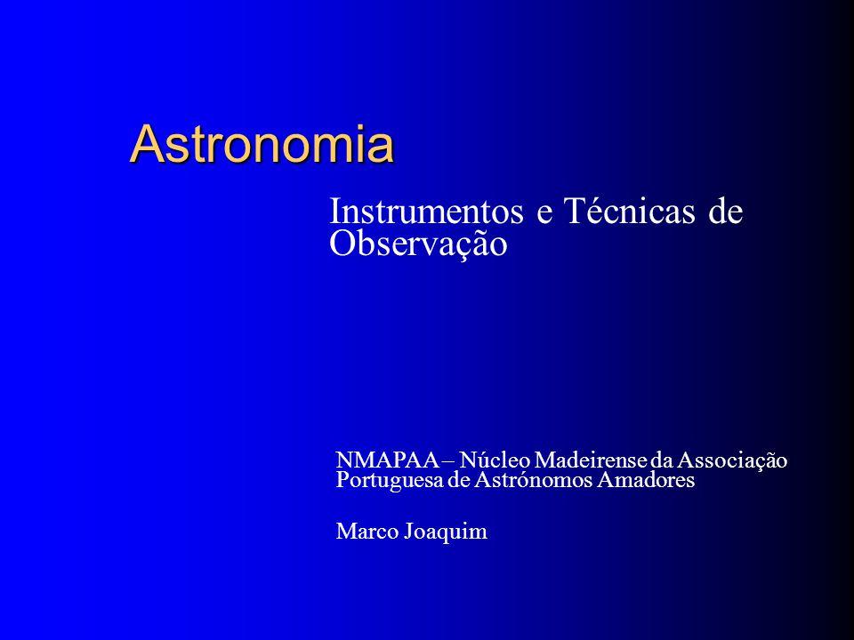 Astronomia Instrumentos e Técnicas de Observação NMAPAA – Núcleo Madeirense da Associação Portuguesa de Astrónomos Amadores Marco Joaquim