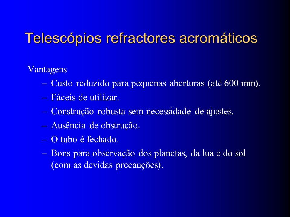 Telescópios refractores acromáticos Vantagens –Custo reduzido para pequenas aberturas (até 600 mm).