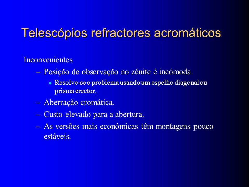 Telescópios refractores acromáticos Inconvenientes –Posição de observação no zénite é incómoda.