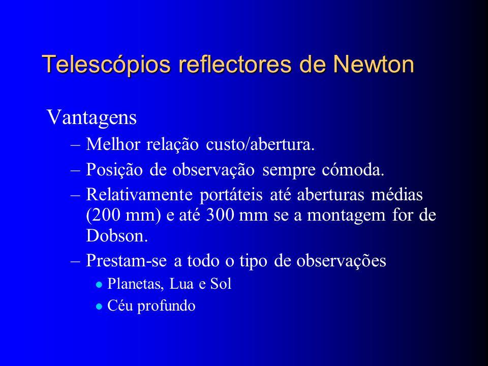 Telescópios reflectores de Newton Vantagens –Melhor relação custo/abertura.