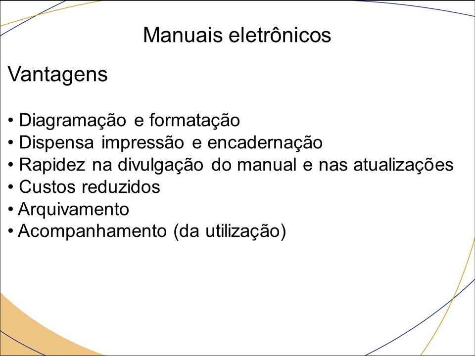 Manuais eletrônicos Vantagens Diagramação e formatação Dispensa impressão e encadernação Rapidez na divulgação do manual e nas atualizações Custos reduzidos Arquivamento Acompanhamento (da utilização)