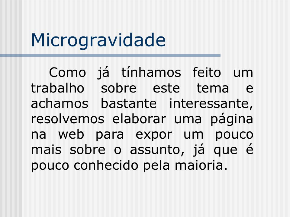 Microgravidade Como já tínhamos feito um trabalho sobre este tema e achamos bastante interessante, resolvemos elaborar uma página na web para expor um pouco mais sobre o assunto, já que é pouco conhecido pela maioria.