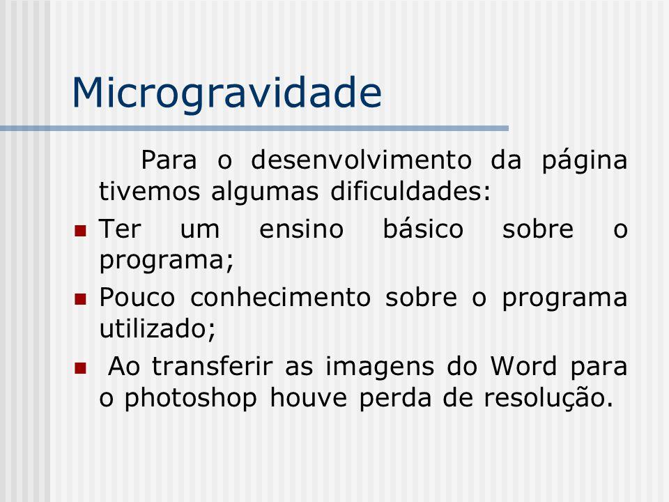 Microgravidade Para o desenvolvimento da página tivemos algumas dificuldades: Ter um ensino básico sobre o programa; Pouco conhecimento sobre o programa utilizado; Ao transferir as imagens do Word para o photoshop houve perda de resolução.