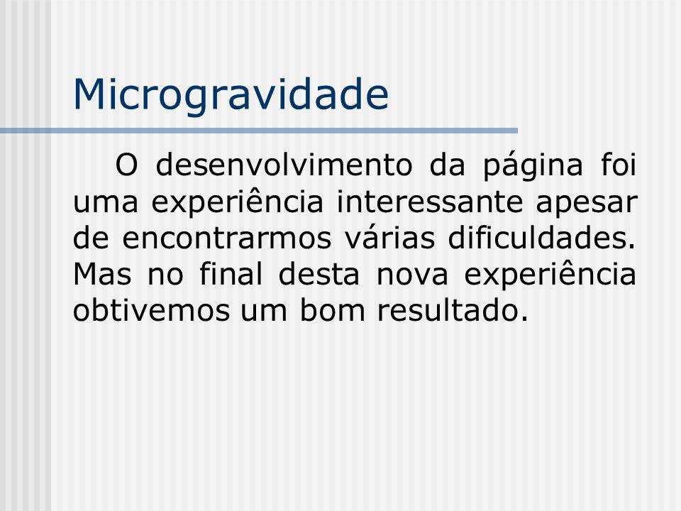 Microgravidade O desenvolvimento da página foi uma experiência interessante apesar de encontrarmos várias dificuldades.
