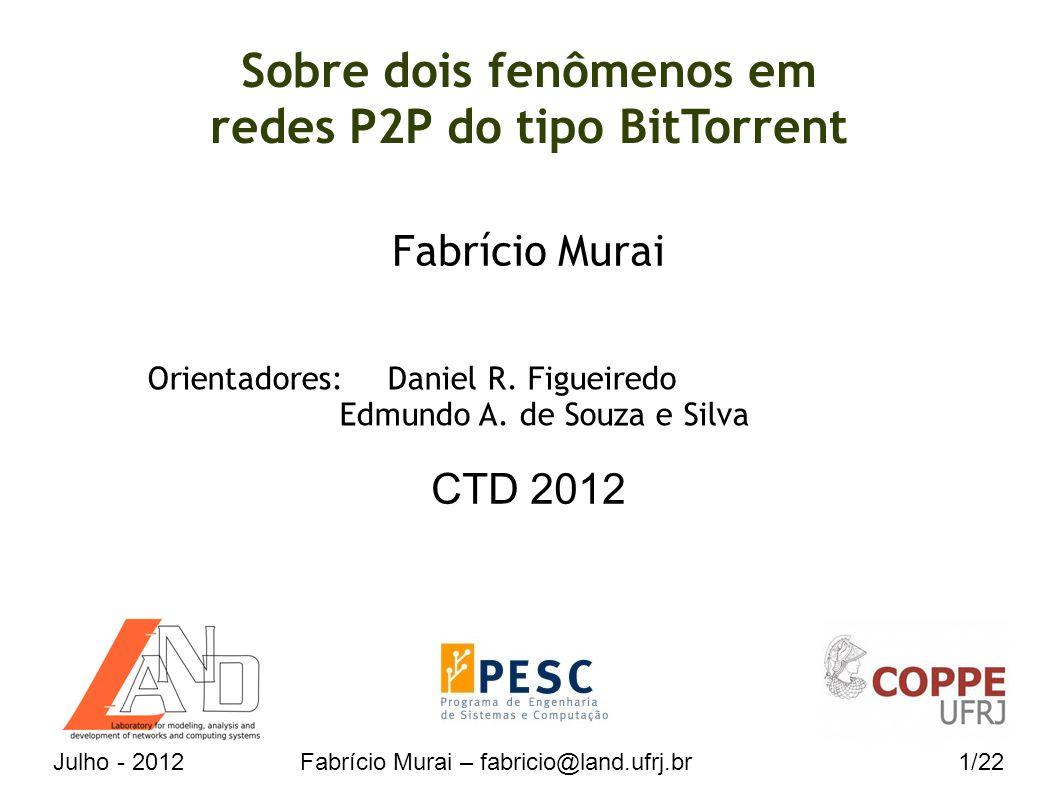 Julho - 2012Fabrício Murai – fabricio@land.ufrj.br1/22 Sobre dois fenômenos em redes P2P do tipo BitTorrent Fabrício Murai CTD 2012 Orientadores:Daniel R.