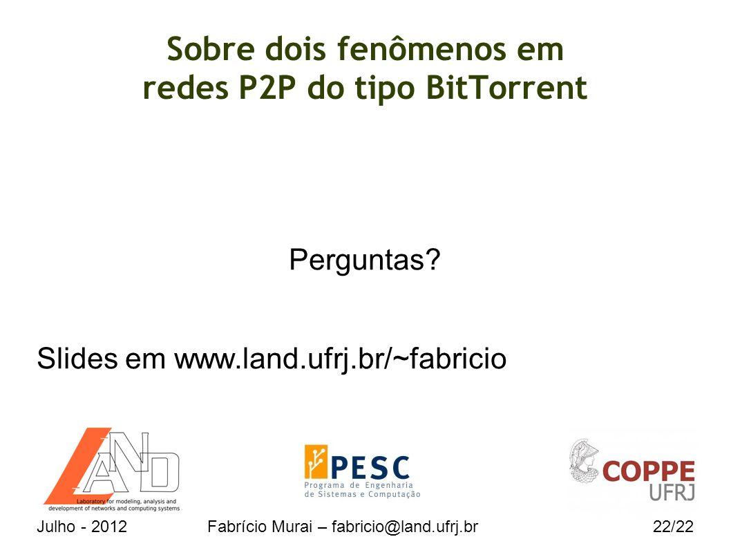 Julho - 2012Fabrício Murai – fabricio@land.ufrj.br22/22 Sobre dois fenômenos em redes P2P do tipo BitTorrent Perguntas.