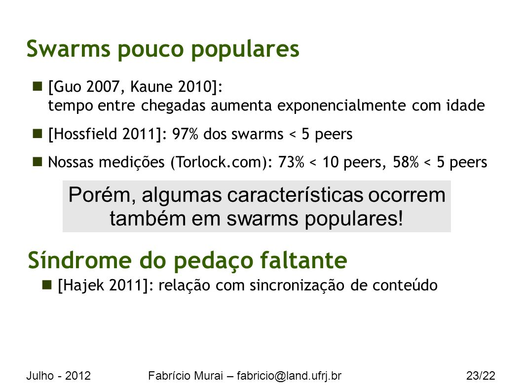 Julho - 2012Fabrício Murai – fabricio@land.ufrj.br23/22 Swarms pouco populares [Guo 2007, Kaune 2010]: tempo entre chegadas aumenta exponencialmente com idade [Hossfield 2011]: 97% dos swarms < 5 peers Nossas medições (Torlock.com): 73% < 10 peers, 58% < 5 peers Porém, algumas características ocorrem também em swarms populares.