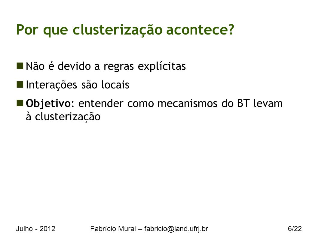 Julho - 2012Fabrício Murai – fabricio@land.ufrj.br6/22 Não é devido a regras explícitas Interações são locais Objetivo: entender como mecanismos do BT levam à clusterização Por que clusterização acontece