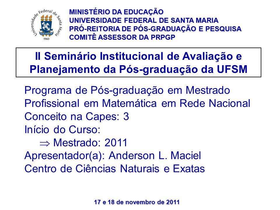 17 e 18 de novembro de 2011 II Seminário Institucional de Avaliação e Planejamento da Pós-graduação da UFSM Programa de Pós-graduação em Mestrado Profissional em Matemática em Rede Nacional Conceito na Capes: 3 Início do Curso:  Mestrado: 2011 Apresentador(a): Anderson L.