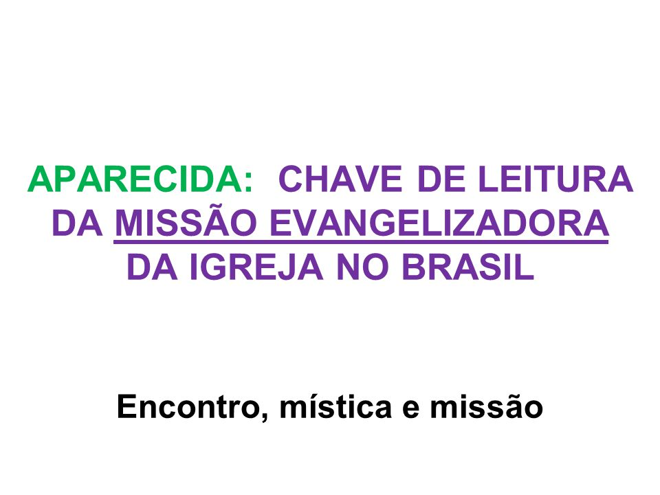 APARECIDA: CHAVE DE LEITURA DA MISSÃO EVANGELIZADORA DA IGREJA NO BRASIL Encontro, mística e missão