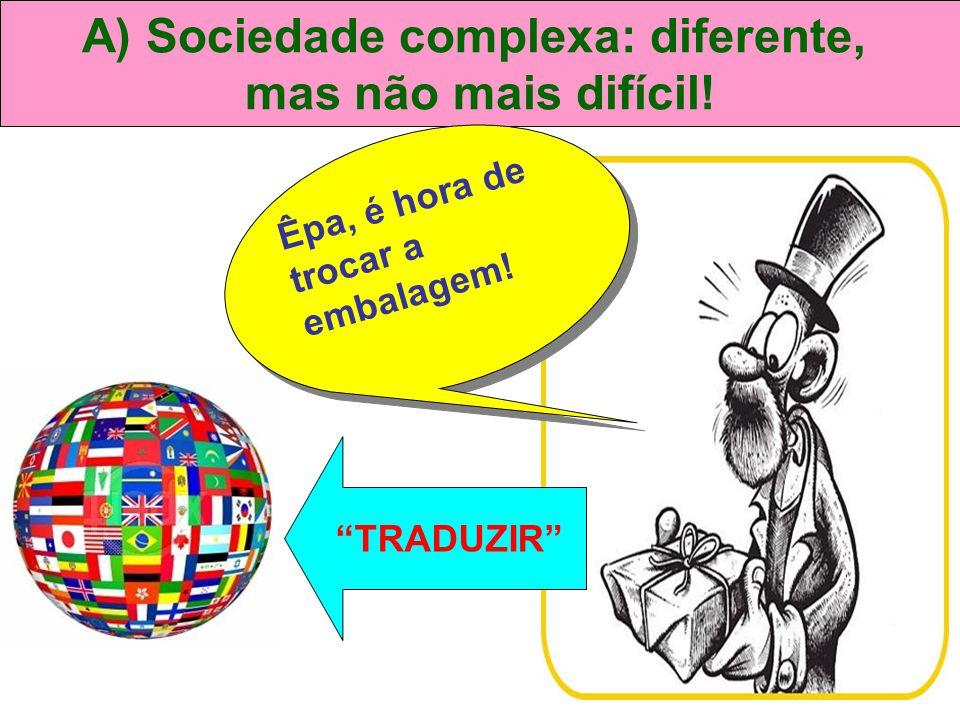 """A) Sociedade complexa: diferente, mas não mais difícil! Êpa, é hora de trocar a embalagem! """"TRADUZIR"""""""