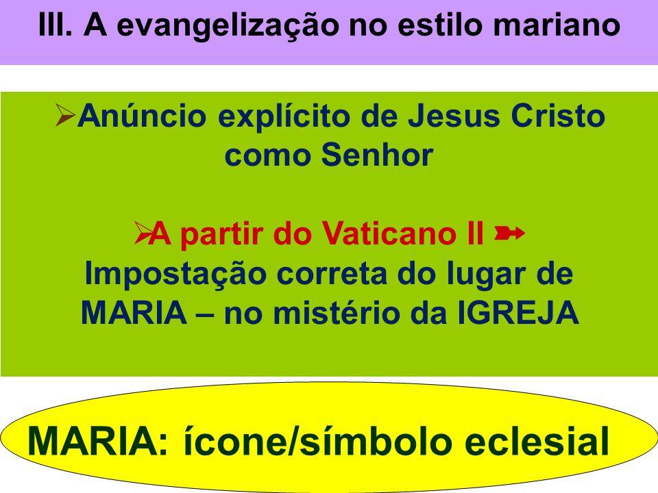 III. A evangelização no estilo mariano  Anúncio explícito de Jesus Cristo como Senhor  A partir do Vaticano II ➽ Impostação correta do lugar de MARI