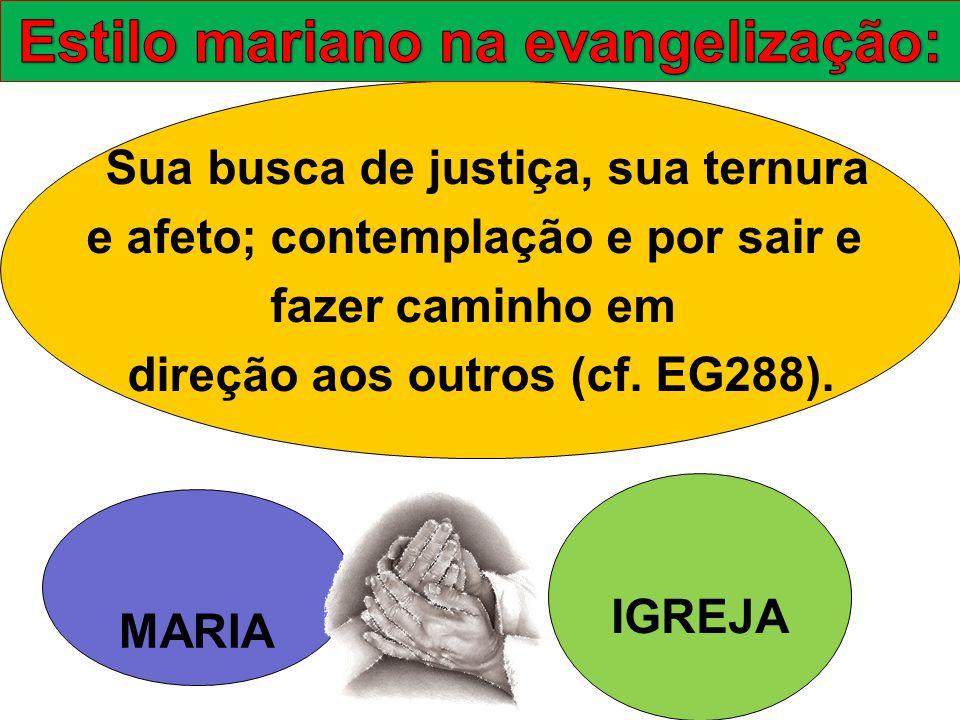 Sua busca de justiça, sua ternura e afeto; contemplação e por sair e fazer caminho em direção aos outros (cf. EG288). MARIA IGREJA