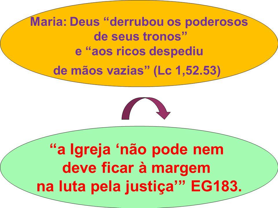 Maria: Deus derrubou os poderosos de seus tronos e aos ricos despediu de mãos vazias (Lc 1,52.53) a Igreja 'não pode nem deve ficar à margem na luta pela justiça' EG183.