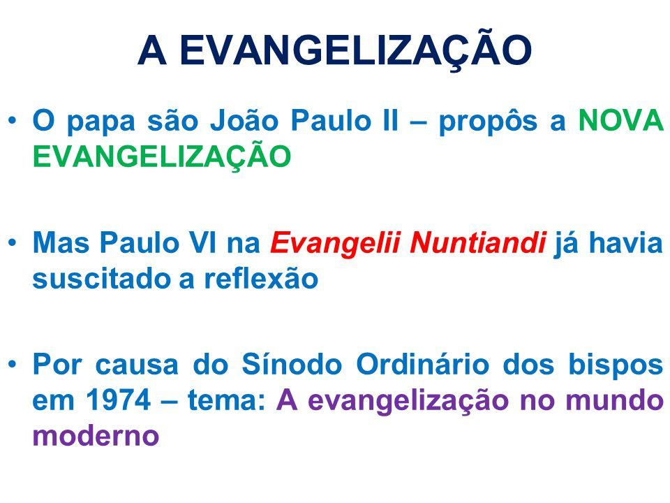 A EVANGELIZAÇÃO O papa são João Paulo II – propôs a NOVA EVANGELIZAÇÃO Mas Paulo VI na Evangelii Nuntiandi já havia suscitado a reflexão Por causa do Sínodo Ordinário dos bispos em 1974 – tema: A evangelização no mundo moderno
