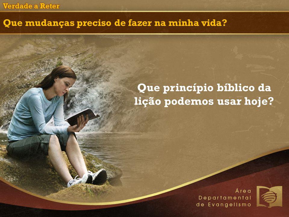 Que mudanças preciso de fazer na minha vida? Que princípio bíblico da lição podemos usar hoje?