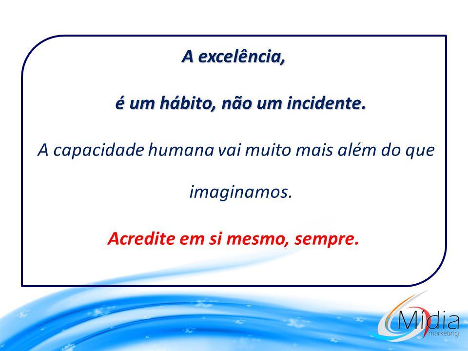 A excelência, é um hábito, não um incidente. A capacidade humana vai muito mais além do que imaginamos. Acredite em si mesmo, sempre.