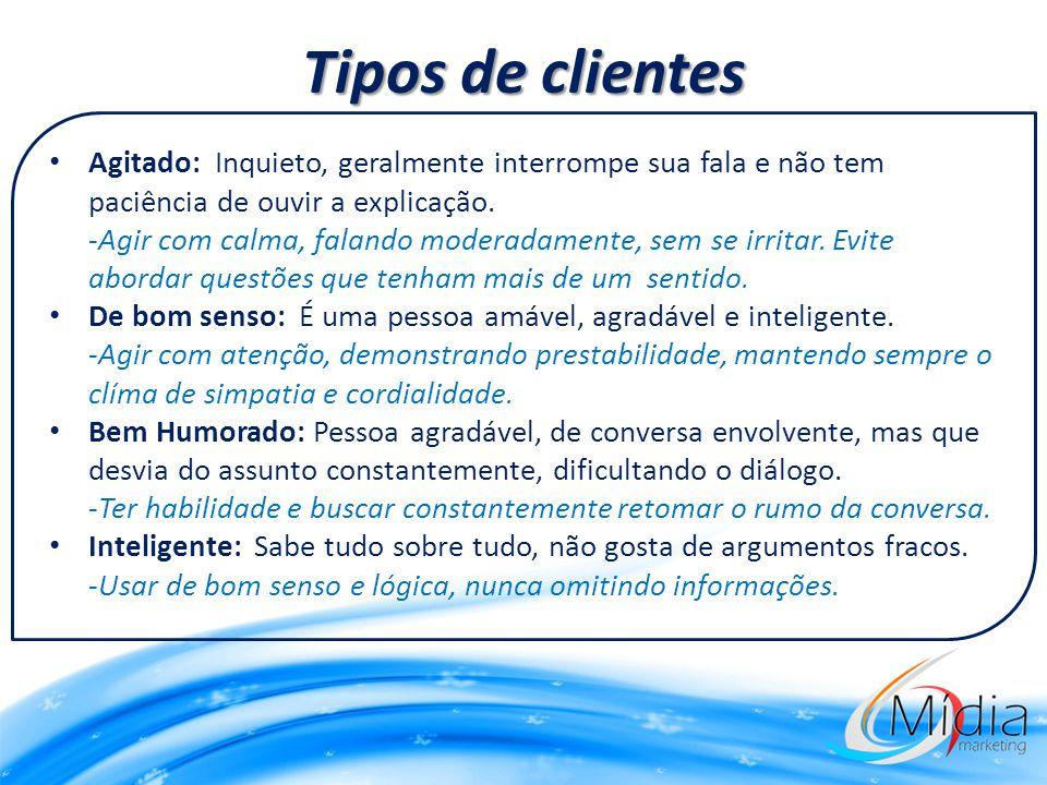 Tipos de clientes Agitado: Inquieto, geralmente interrompe sua fala e não tem paciência de ouvir a explicação.