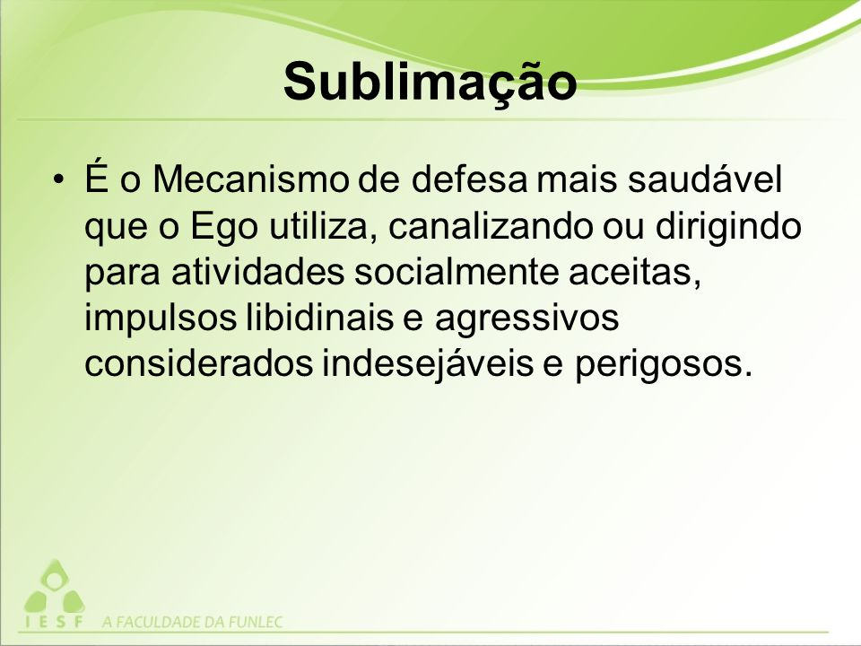 Sublimação É o Mecanismo de defesa mais saudável que o Ego utiliza, canalizando ou dirigindo para atividades socialmente aceitas, impulsos libidinais e agressivos considerados indesejáveis e perigosos.