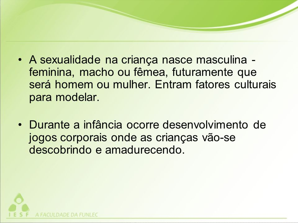 A sexualidade na criança nasce masculina - feminina, macho ou fêmea, futuramente que será homem ou mulher.